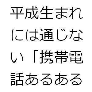 平成生まれには通じない「携帯電話あるある」.JPG
